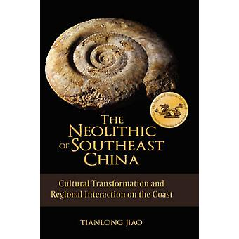 The Neolithic of Southeast China Cultural Transformation and Regional Interaction on the Coast by Jiao & Tianlong