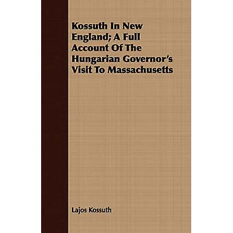 Kossuth In New England A Full Account Of The Hungarian Governors Visit To Massachusetts by Kossuth & Lajos
