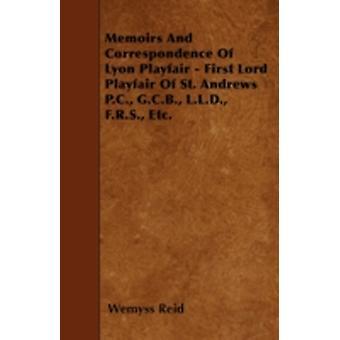 Memoirs And Correspondence Of Lyon Playfair  First Lord Playfair Of St. Andrews P.C. G.C.B. L.L.D. F.R.S. Etc. by Reid & Wemyss