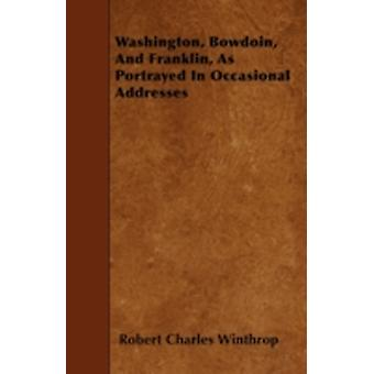 Washington Bowdoin And Franklin As Portrayed In Occasional Addresses by Winthrop & Robert Charles