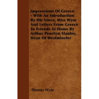 Impressions Of Greece  With An Introduction By His Niece Miss Wyse And Letters From Greece To Friends At Home By Arthur Penrhyn Stanley Dean Of Westminster by Wyse & Thomas