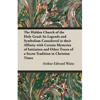 The Hidden Church of the Holy Graal Its Legends and Symbolism Considered in Their Affinity with Certain Mysteries of Initiation and Other Traces of a by Waite & Arthur Edward