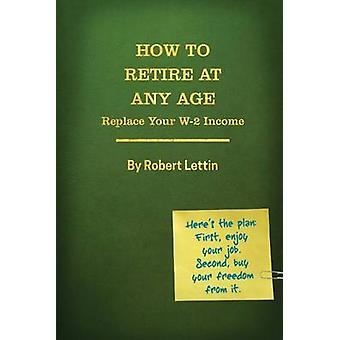 How to Retire at Any Age by Lettin & Robert E.
