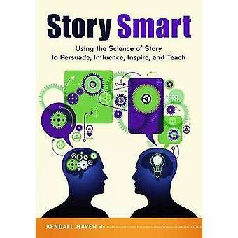 Story Smart Using the Science of Story to Persuade Influence Inspire and Teach by Haven & Kendall
