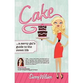 Cake A Savvy Gals Guide to the Sweet Life by Wilsher & Sherry