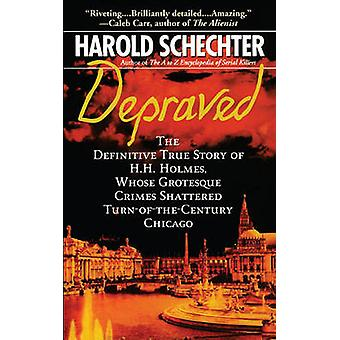 Depraved The Definitive True Story of H.H. Holmes Whose Grotesque Crimes Shattered TurnOfTheCentury Chicago by Schechter & Harold