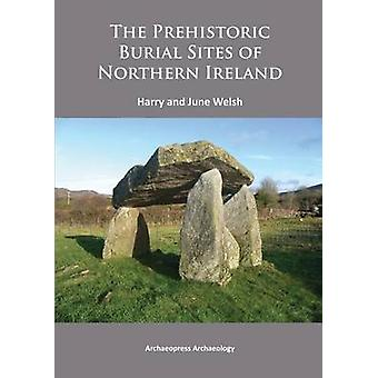 The Prehistoric Burial Sites of Northern Ireland by Harry Welsh - Jun