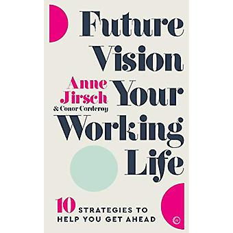 Future Vision Your Working Life - 10 Strategies to Help You Get Ahead