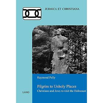 Pilgrim to Unholy Places - Christians and Jews Re-Visit the Holocaust