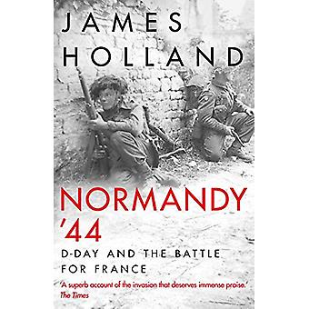 Normandy '44 - D-Day and the Battle for France by James Holland - 9781