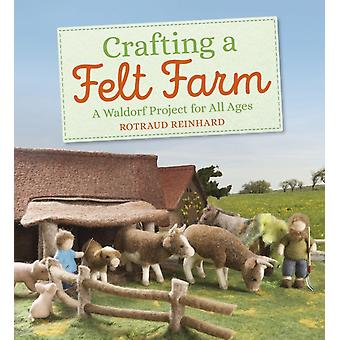 Crafting a Felt Farm A Waldorf Project for All Ages door Rotraud Reinhard & Vertaald door Anna Cardwell