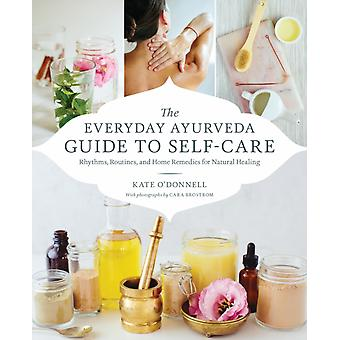The Everyday Ayurveda Guide to SelfCare  Rhythms Routines and Home Remedies for Natural Healing by Kate O Donnell
