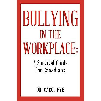 Bullying in the Workplace - A Survival Guide for Canadians by Dr Carol