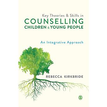 Key Theories and Skills in Counselling Children and Young People by Rebecca Kirkbride