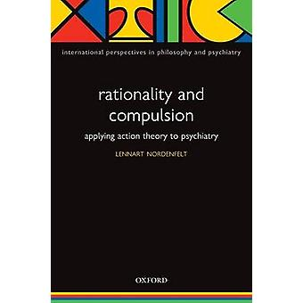 Rationality and Compulsion Applying Action Theory to Psychiatry by Nordenfelt & Lennart