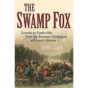 The Swamp Fox - Lessons in Leadership from the Partisan Campaigns of F
