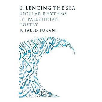 Silencing the Sea  Secular Rhythms in Palestinian Poetry by Khaled Furani