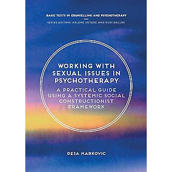 Working with Sexual Issues in Psychotherapy  A Practical Guide Using a Systemic Social Constructionist Framework by Markovic & Desa