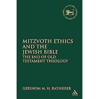 Mitzvoth Ethics and the Jewish Bible The End of Old Testament Theology by Ratheiser & Gershom M. H.
