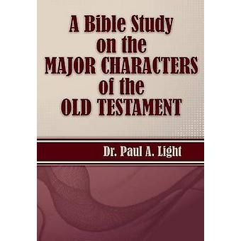 A Bible Study on the Major Bible Characters of the Old Testament by Light & Paul A.