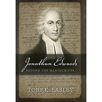 Jonathan Edwards Beyond The Manuscripts by Easley & Toby K.