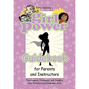 Girl Power Guidebook for Parents and Instructors The Program Strategies and Insights that Transform and Empower Girls by Mahoney & Erin C