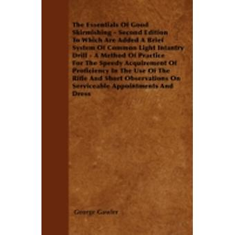 The Essentials of Good Skirmishing  Second Edition to Which Are Added a Brief System of Common Light Infantry Drill  A Method of Practice for the Sp by Gawler & George
