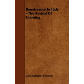 Renaissance In Italy  The Revival Of Learning by Symonds & John Addington