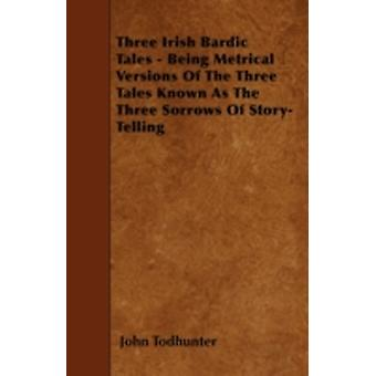 Three Irish Bardic Tales  Being Metrical Versions Of The Three Tales Known As The Three Sorrows Of StoryTelling by Todhunter & John
