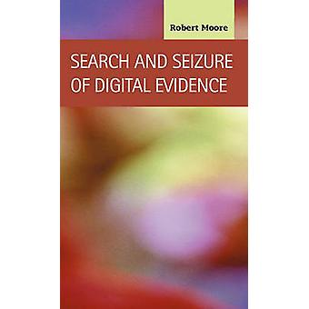 Search and Seizure of Digital Evidence by Moore & Robert