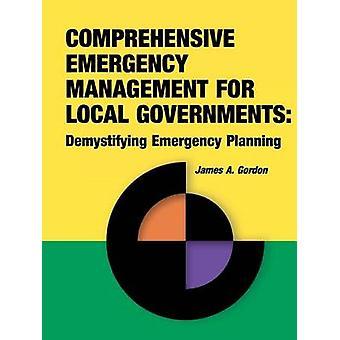 Comprehensive Emergency Management for Local Governments Demystifying Emergency Planning by Gordon & James A.