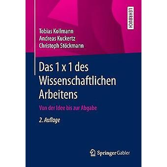 Das 1 x 1 des Wissenschaftlichen Arbeitens  Von der Idee bis zur Abgabe by Kollmann & Tobias