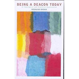 Being a Deacon Today A Theological and Practical Exploration by Brown & Rosalind