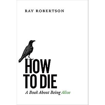 How to Die - A Book About Being Alive by Ray Robertson - 9781771960946