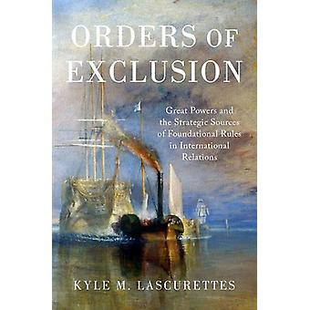 Orders of Exclusion - Great Powers and the Strategic Sources of Founda