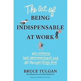 The Art of Being Indispensable at Work  Win Influence Beat Overcommitment and Get the Right Things Done by Bruce Tulgan