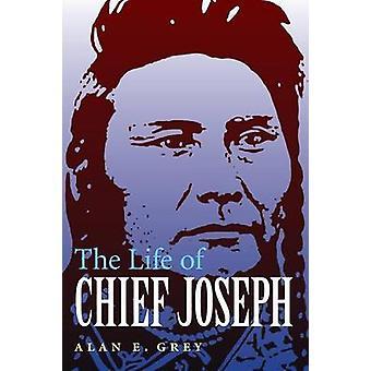 The Life of Chief Joseph by Alan E. Grey - 9780803269347 Book