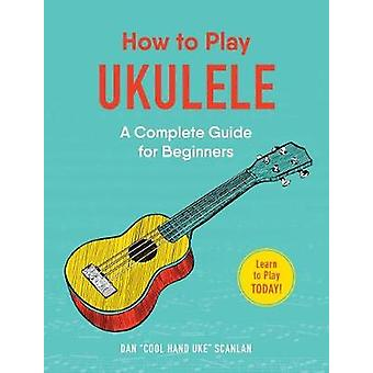 How to Play Ukulele - A Complete Guide for Beginners by Dan Scanlan -