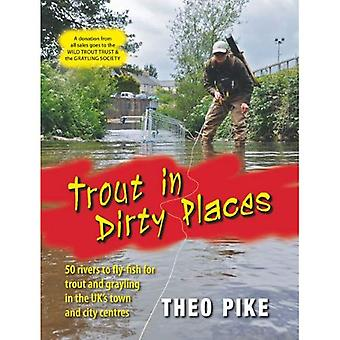 Trout in Dirty Places: 50 Rivers to Flyfish for Trout and Grayling in the UK's Town and City Centres