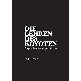 Die Lehren des KojotenEin paratheatraler Weg des Wissens by Pfaff & Walter