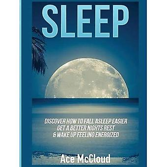 Sleep: Discover How to Fall Asleep Easier, Get a Better Nights Rest & Wake Up Feeling Energized (Best Sleep Solutions Available from All)