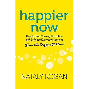Happier Now - How to Stop Chasing Perfection and Embrace Everyday Mome