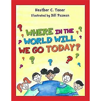 Where in the World Will We Go Today? by Heather C Toner - Bill Pazman
