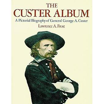 The Custer Album A Pictorial Biography of General George A. Custer por Frost & Lawrence A.