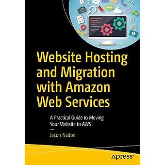 Website Hosting and Migration with Amazon Web Services  A Practical Guide to Moving Your Website to AWS by Nadon & Jason