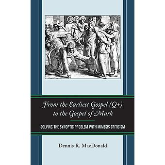 From the Earliest Gospel Q to the Gospel of Mark Solving the Synoptic Problem with Mimesis Criticism by MacDonald & Dennis R.