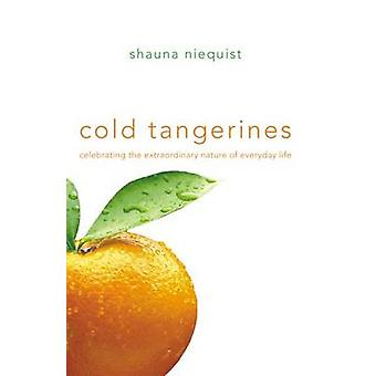 Cold Tangerines Celebrating the Extraordinary Nature of Everyday Life by Niequist & Shauna