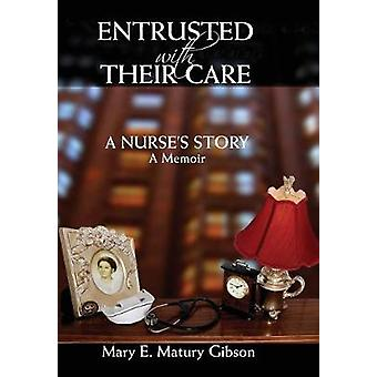 Entrusted With Their Care A Nurses Story A Memoir by Gibson & Mary Matury