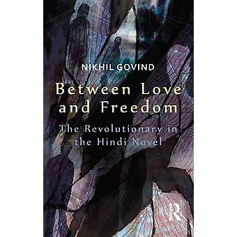 Between Love and Freedom  The Revolutionary in the Hindi Novel by Govind & Nikhil