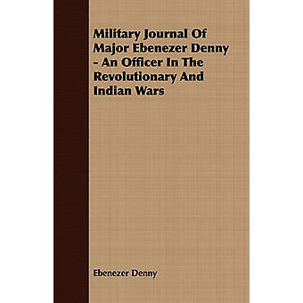 Military Journal Of Major Ebenezer Denny  An Officer In The Revolutionary And Indian Wars by Denny & Ebenezer